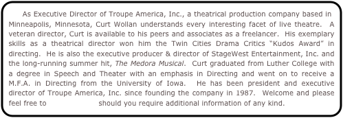 "As Executive Director of Troupe America, Inc., a theatrical production company based in Minneapolis, Minnesota, Curt Wollan understands every interesting facet of live theatre.  A veteran director, Curt is available to his peers and associates as a freelancer.  His exemplary skills as a theatrical director won him the Twin Cities Drama Critics ""Kudos Award"" in directing.  He is also the executive producer & director of StageWest Entertainment, Inc. and the long-running summer hit, The Medora Musical.  Curt graduated from Luther College with a degree in Speech and Theater with an emphasis in Directing and went on to receive a M.F.A. in Directing from the University of Iowa.  He has been president and executive director of Troupe America, Inc. since founding the company in 1987.  Welcome and please feel free to contact Curt should you require additional information of any kind."